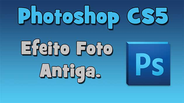 Photoshop CS5 – Efeito Foto Antiga (HD).
